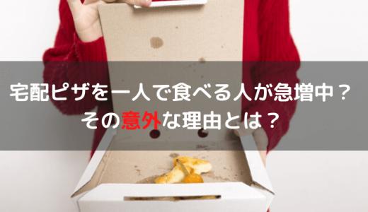 宅配ピザを一人で食べる人が急増中!その意外な理由とは?